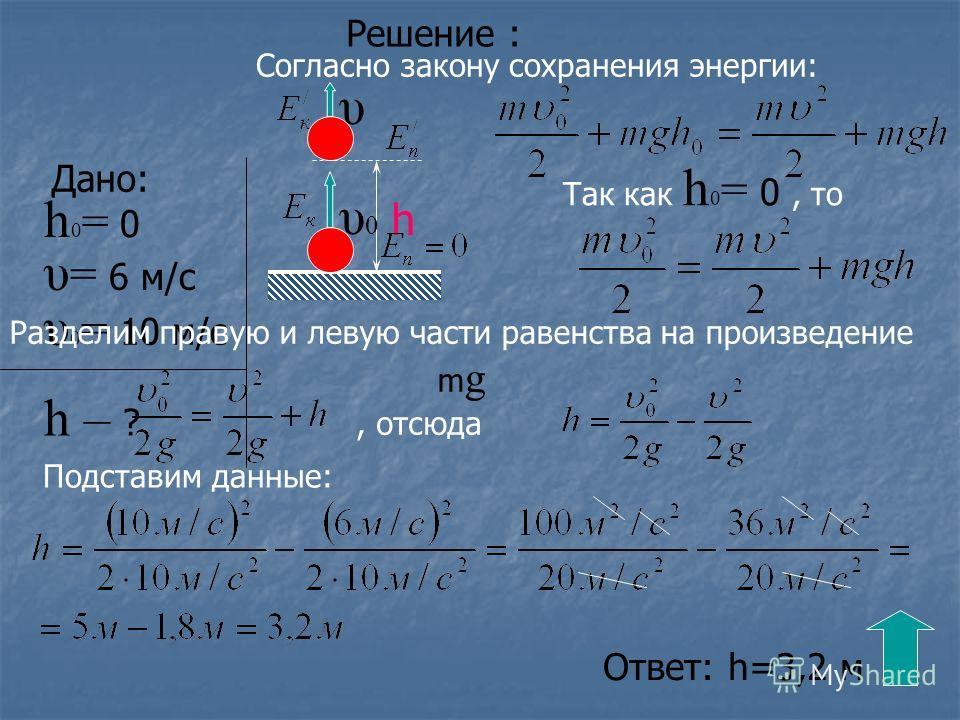 Решение : Дано: υ 0 = 10 м/с υ = 6 м/с h 0 = 0 h – ? Согласно закону сохранения энергии: Разделим правую и левую части равенства на произведение m g Так как h 0 = 0, то, отсюда Подставим данные: Ответ: h=3,2 м h υ0υ0 υ