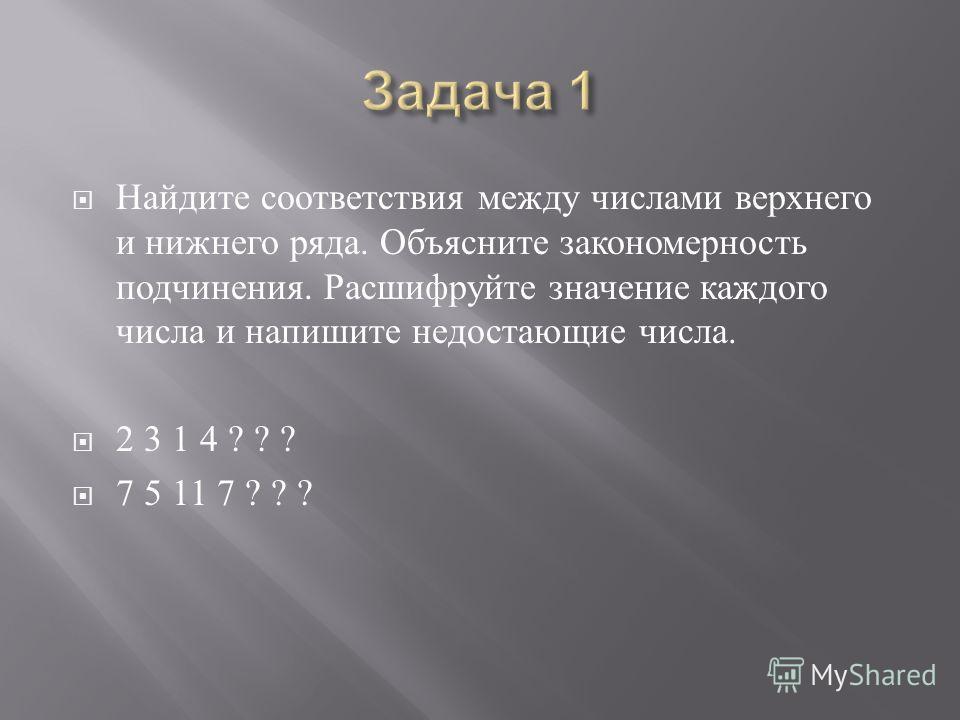 Найдите соответствия между числами верхнего и нижнего ряда. Объясните закономерность подчинения. Расшифруйте значение каждого числа и напишите недостающие числа. 2 3 1 4 ? ? ? 7 5 11 7 ? ? ?