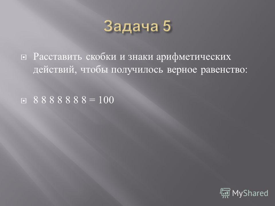 Расставить скобки и знаки арифметических действий, чтобы получилось верное равенство : 8 8 8 8 8 8 8 = 100