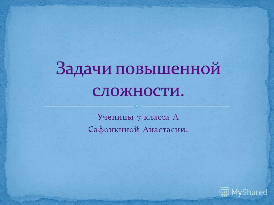 Ученицы 7 класса А Сафонкиной Анастасии.