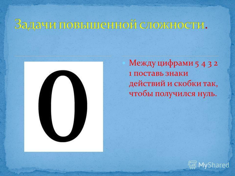 Между цифрами 5 4 3 2 1 поставь знаки действий и скобки так, чтобы получился нуль.