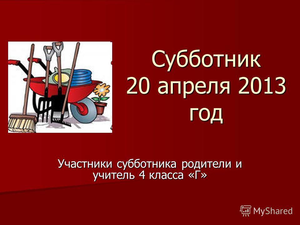 Субботник 20 апреля 2013 год Участники субботника родители и учитель 4 класса «Г»