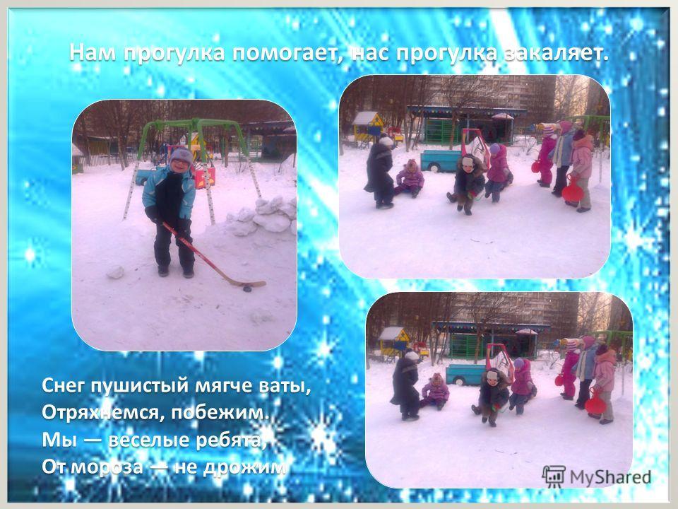 Нам прогулка помогает, нас прогулка закаляет. Снег пушистый мягче ваты, Отряхнемся, побежим. Мы веселые ребята, От мороза не дрожим
