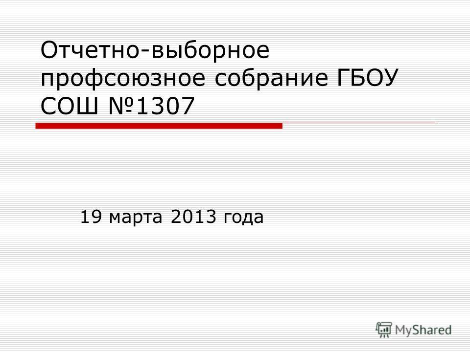 Отчетно-выборное профсоюзное собрание ГБОУ СОШ 1307 19 марта 2013 года