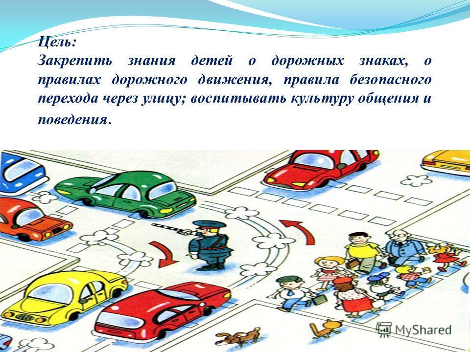 Цель: Закрепить знания детей о дорожных знаках, о правилах дорожного движения, правила безопасного перехода через улицу; воспитывать культуру общения и поведения.