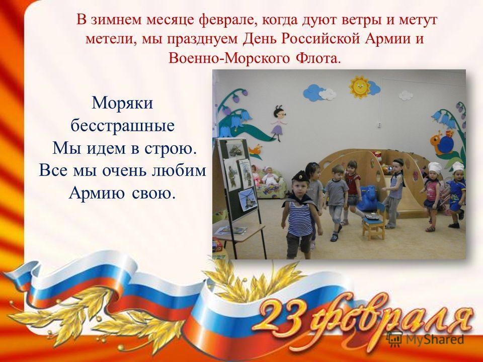 В зимнем месяце феврале, когда дуют ветры и метут метели, мы празднуем День Российской Армии и Военно-Морского Флота. Моряки бесстрашные Мы идем в строю. Все мы очень любим Армию свою.