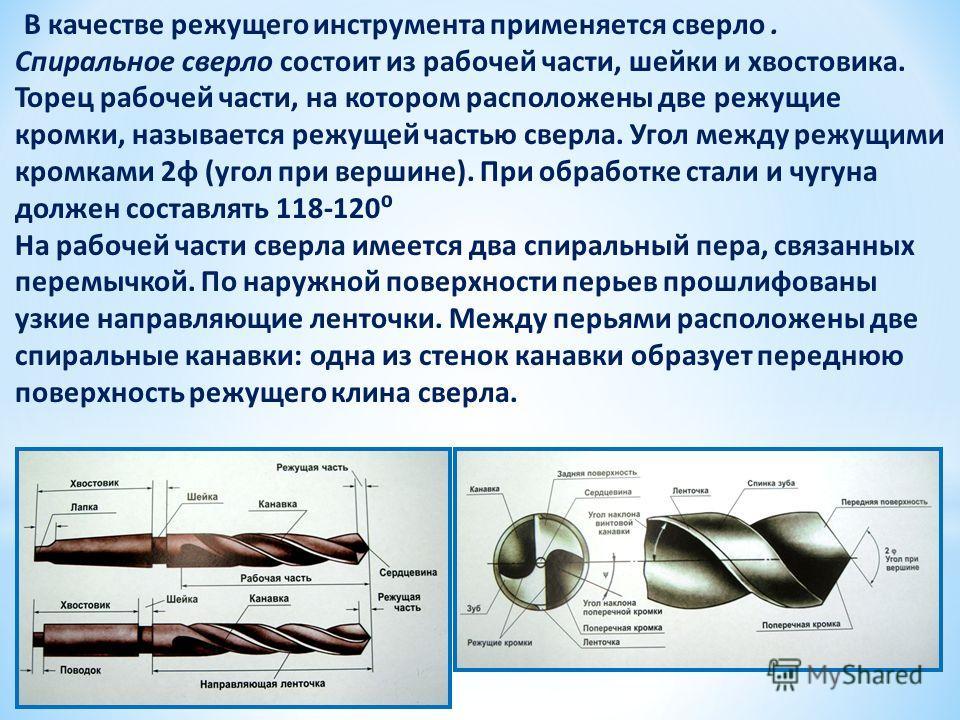 В качестве режущего инструмента применяется сверло. Спиральное сверло состоит из рабочей части, шейки и хвостовика. Торец рабочей части, на котором расположены две режущие кромки, называется режущей частью сверла. Угол между режущими кромками 2φ (уго