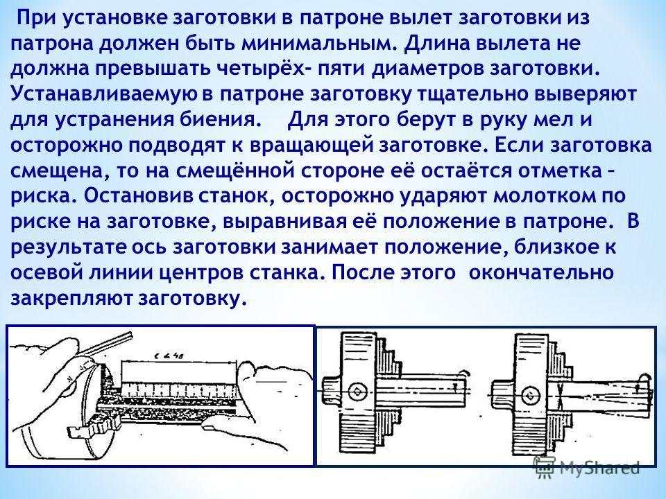 При установке заготовки в патроне вылет заготовки из патрона должен быть минимальным. Длина вылета не должна превышать четырёх- пяти диаметров заготовки. Устанавливаемую в патроне заготовку тщательно выверяют для устранения биения. Для этого берут в