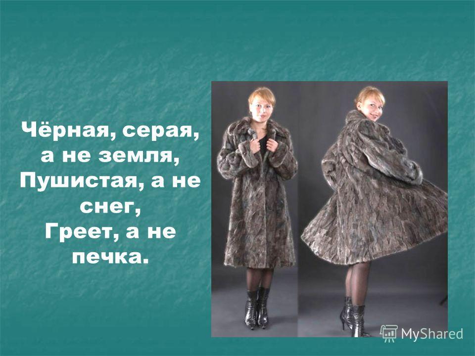 Чёрная, серая, а не земля, Пушистая, а не снег, Греет, а не печка.