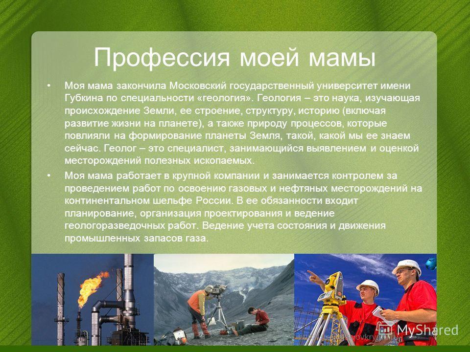 Профессия моей мамы Моя мама закончила Московский государственный университет имени Губкина по специальности «геология». Геология – это наука, изучающая происхождение Земли, ее строение, структуру, историю (включая развитие жизни на планете), а также