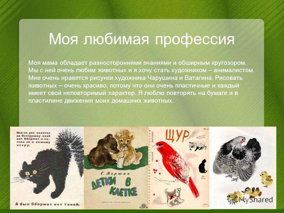 Моя любимая профессия Моя мама обладает разносторонними знаниями и обширным кругозором. Мы с ней очень любим животных и я хочу стать художником – анималистом. Мне очень нравятся рисунки художника Чарушина и Ватагина. Рисовать животных – очень красиво