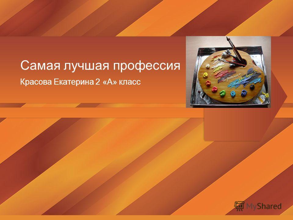 Самая лучшая профессия Красова Екатерина 2 «А» класс