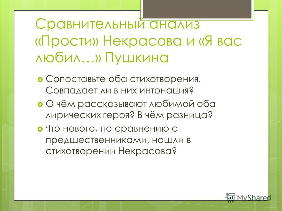 Сравнительный анализ «Прости» Некрасова и «Я вас любил…» Пушкина Сопоставьте оба стихотворения. Совпадает ли в них интонация? О чём рассказывают любимой оба лирических героя? В чём разница? Что нового, по сравнению с предшественниками, нашли в стихот