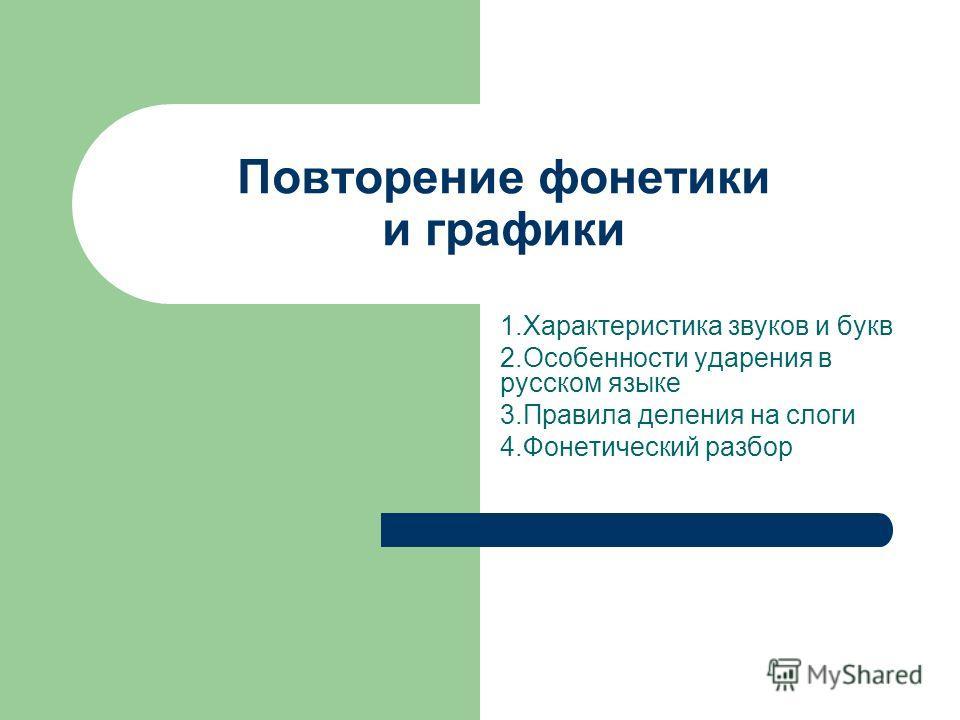 Повторение фонетики и графики 1.Характеристика звуков и букв 2.Особенности ударения в русском языке 3.Правила деления на слоги 4.Фонетический разбор