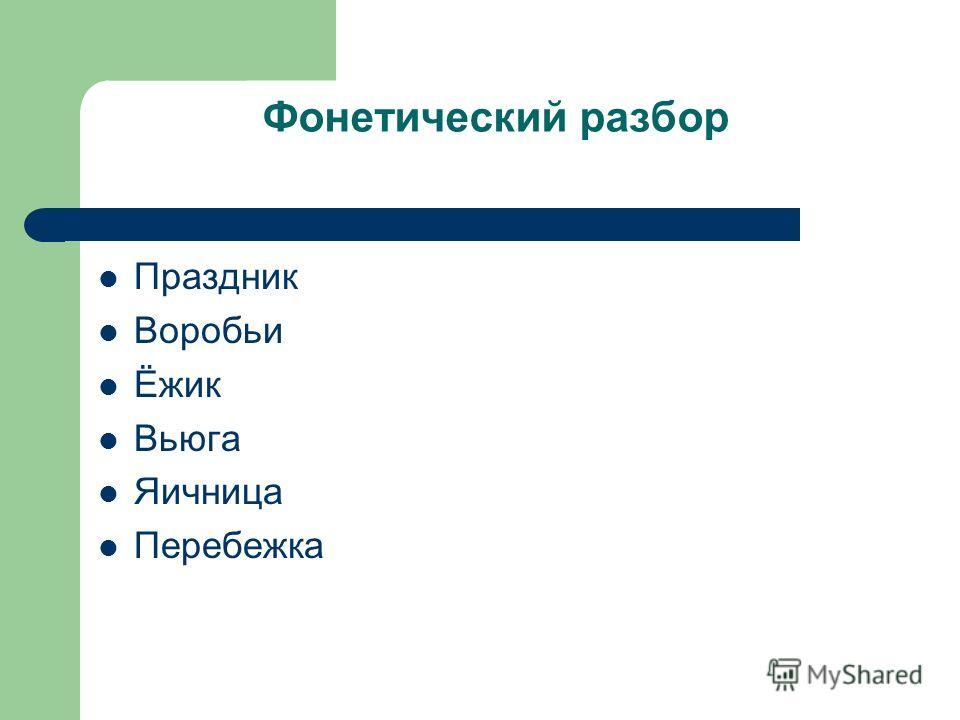 Фонетический разбор Праздник Воробьи Ёжик Вьюга Яичница Перебежка