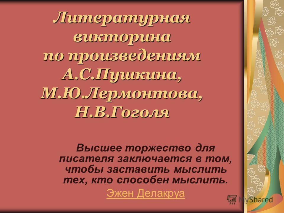 Литературная викторина по произведениям А.С.Пушкина, М.Ю.Лермонтова, Н.В.Гоголя Высшее торжество для писателя заключается в том, чтобы заставить мыслить тех, кто способен мыслить. Эжен Делакруа