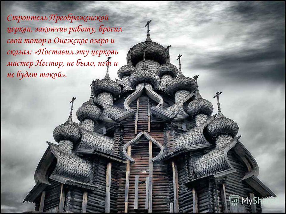 Строитель Преображенской церкви, закончив работу, бросил свой топор в Онежское озеро и сказал: «Поставил эту церковь мастер Нестор, не было, нет и не будет такой».
