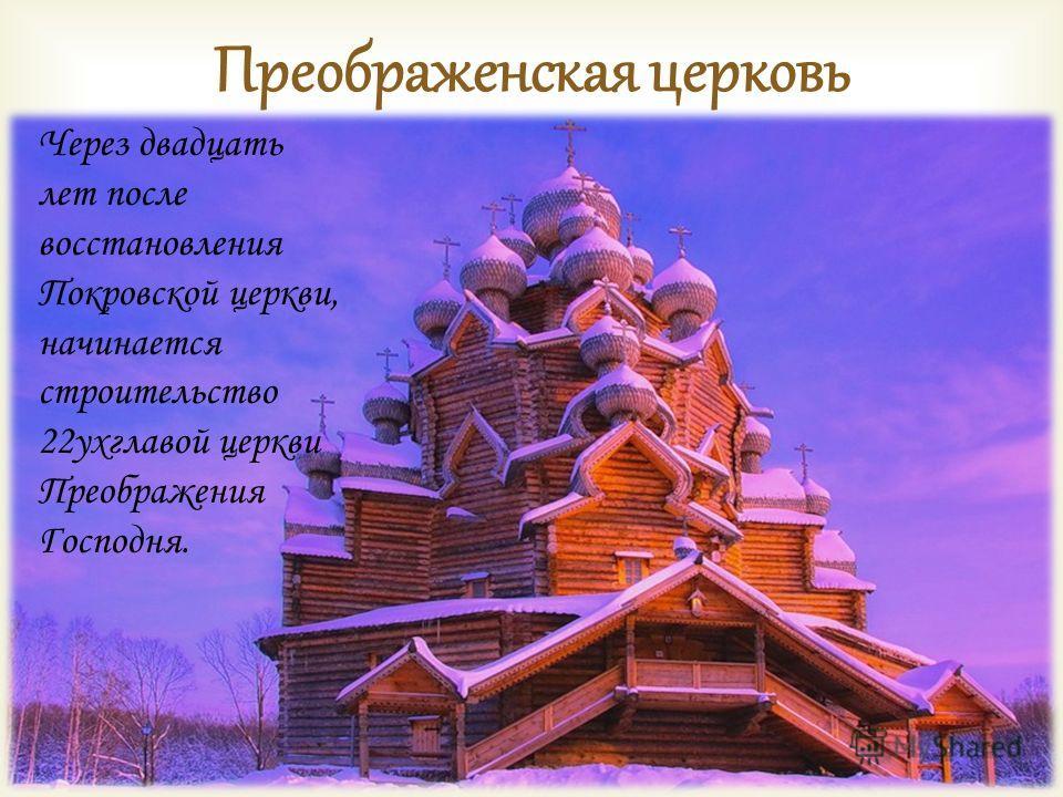 Преображенская церковь Через двадцать лет после восстановления Покровской церкви, начинается строительство 22ухглавой церкви Преображения Господня.