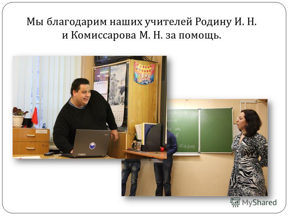 Мы благодарим наших учителей Родину И. Н. и Комиссарова М. Н. за помощь.