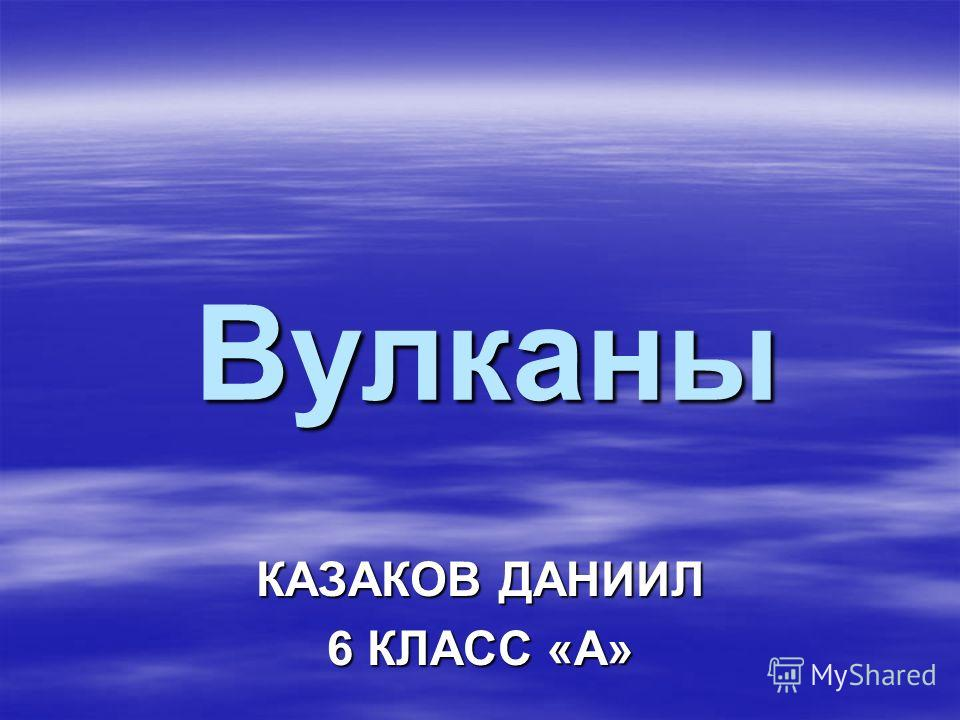 Вулканы КАЗАКОВ ДАНИИЛ 6 КЛАСС «А»