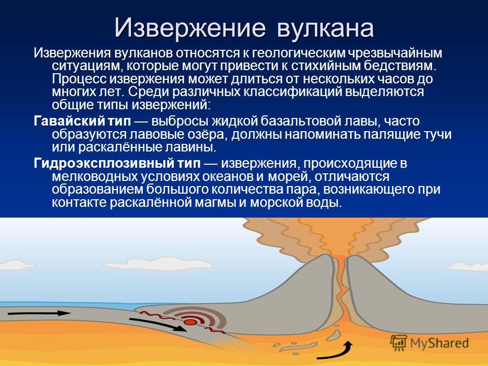 Извержение вулкана Извержения вулканов относятся к геологическим чрезвычайным ситуациям, которые могут привести к стихийным бедствиям. Процесс извержения может длиться от нескольких часов до многих лет. Среди различных классификаций выделяются общие