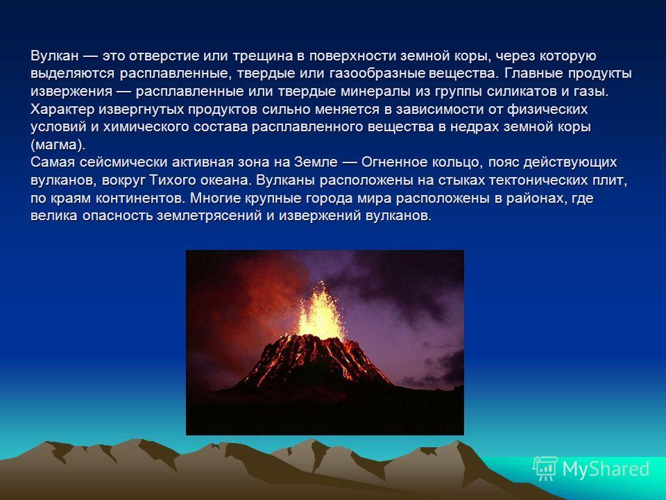 Вулкан это отверстие или трещина в поверхности земной коры, через которую выделяются расплавленные, твердые или газообразные вещества. Главные продукты извержения расплавленные или твердые минералы из группы силикатов и газы. Характер извергнутых про