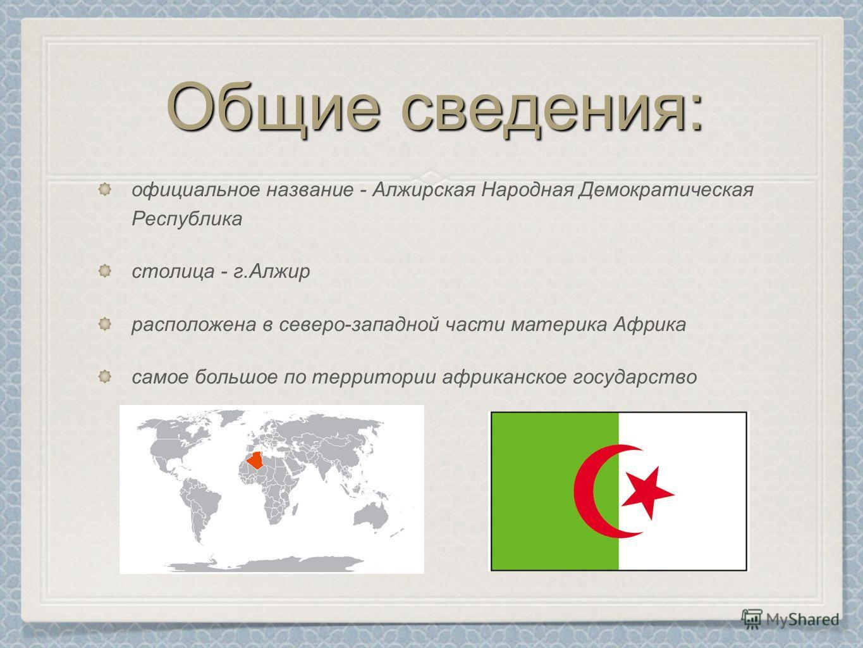 Общие сведения: официальное название - Алжирская Народная Демократическая Республика столица - г.Алжир расположена в северо-западной части материка Африка самое большое по территории африканское государство