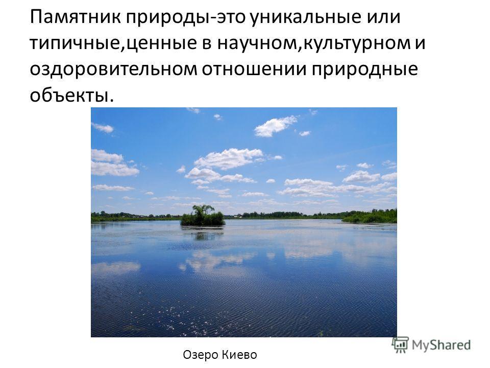 Памятник природы-это уникальные или типичные,ценные в научном,культурном и оздоровительном отношении природные объекты. Озеро Киево