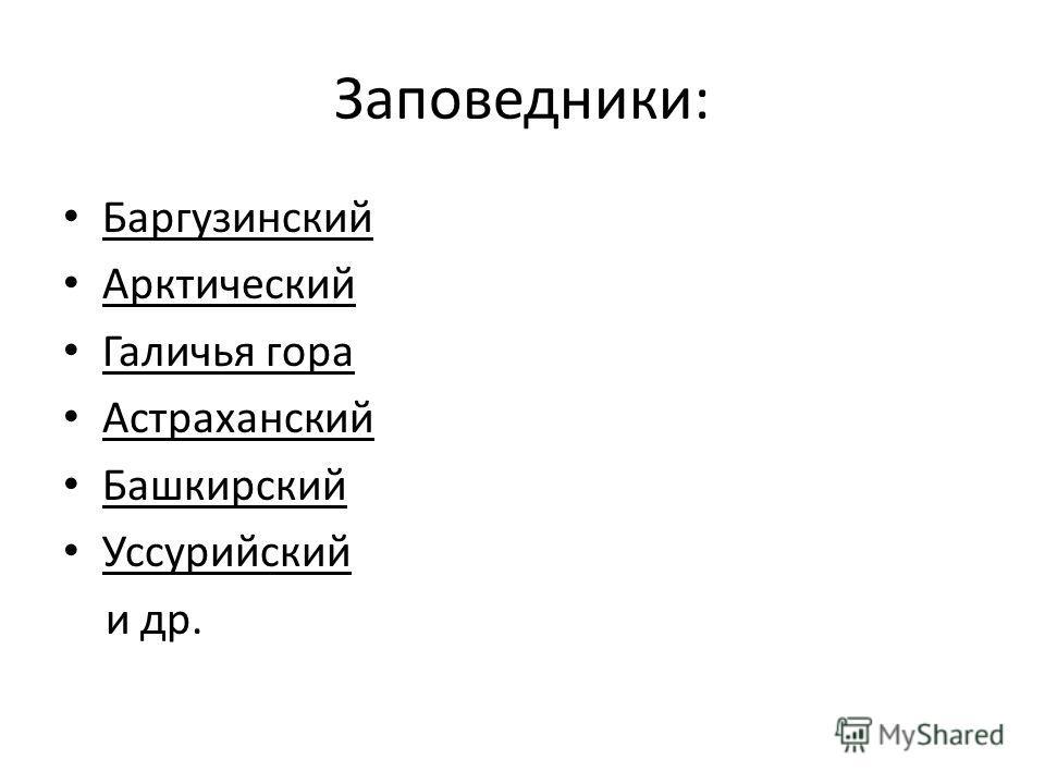 Заповедники: Баргузинский Арктический Галичья гора Астраханский Башкирский Уссурийский и др.