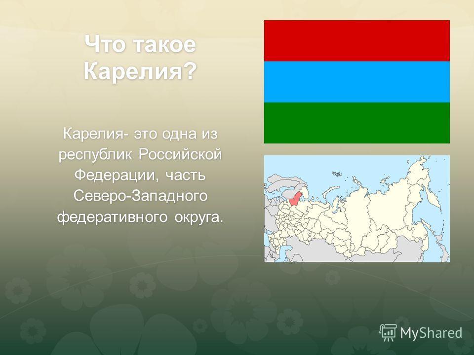 Что такое Карелия? Карелия- это одна из республик Российской Федерации, часть Северо-Западного федеративного округа.