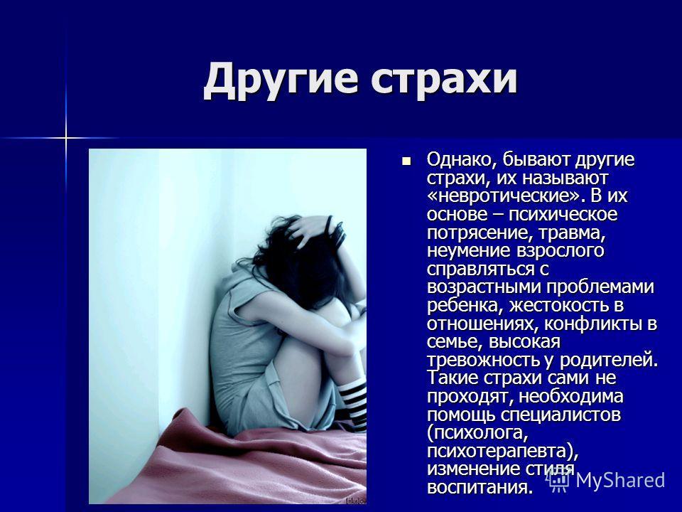 Другие страхи Однако, бывают другие страхи, их называют «невротические». В их основе – психическое потрясение, травма, неумение взрослого справляться с возрастными проблемами ребенка, жестокость в отношениях, конфликты в семье, высокая тревожность у