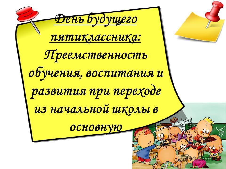 День будущего пятиклассника: Преемственность обучения, воспитания и развития при переходе из начальной школы в основную