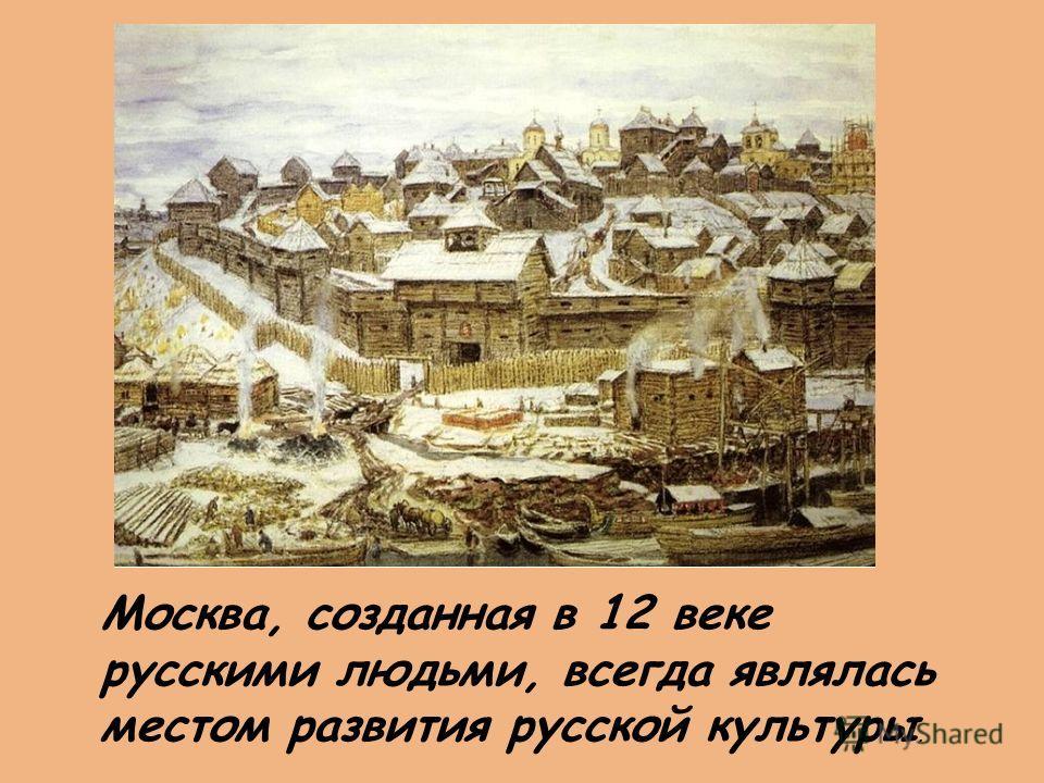 Москва, созданная в 12 веке русскими людьми, всегда являлась местом развития русской культуры.