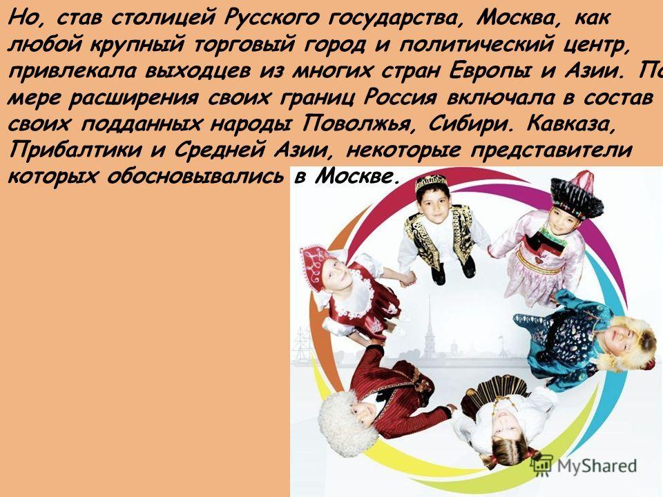 Но, став столицей Русского государства, Москва, как любой крупный торговый город и политический центр, привлекала выходцев из многих стран Европы и Азии. По мере расширения своих границ Россия включала в состав своих подданных народы Поволжья, Сибири