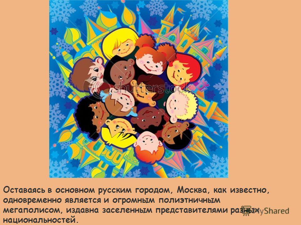 Оставаясь в основном русским городом, Москва, как известно, одновременно является и огромным полиэтничным мегаполисом, издавна заселенным представителями разных национальностей.
