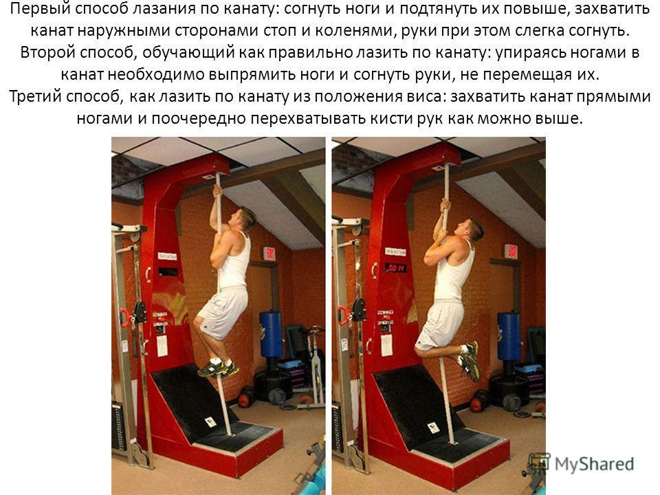 Первый способ лазания по канату: согнуть ноги и подтянуть их повыше, захватить канат наружными сторонами стоп и коленями, руки при этом слегка согнуть. Второй способ, обучающий как правильно лазить по канату: упираясь ногами в канат необходимо выпрям