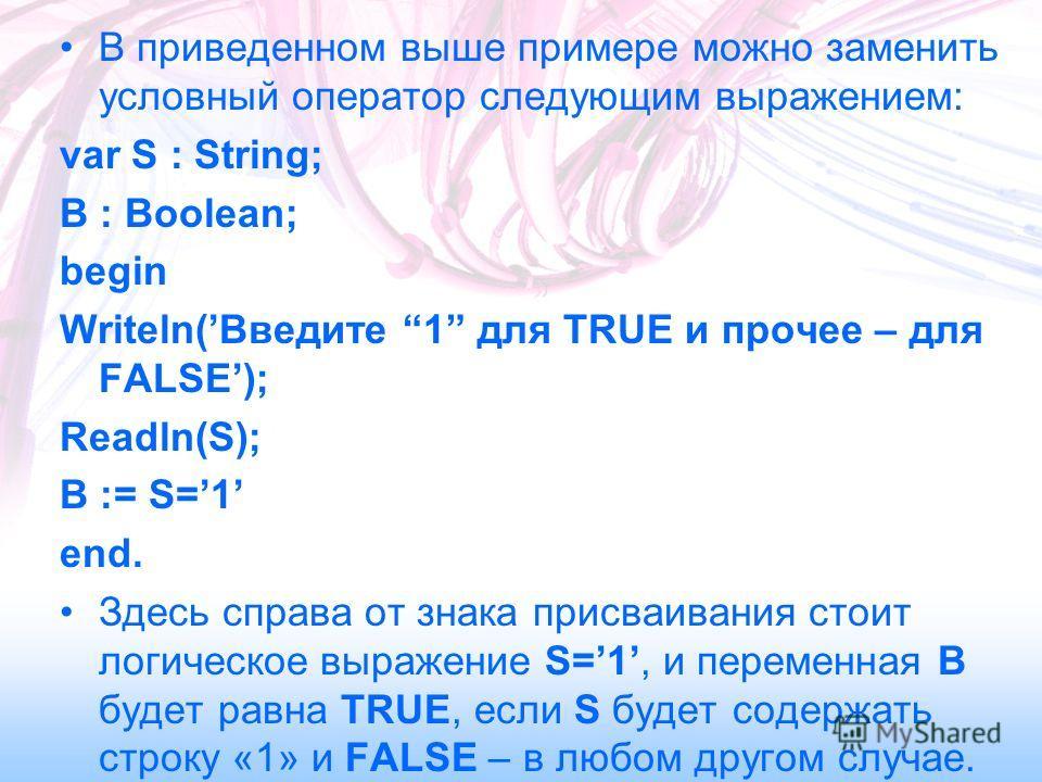 В приведенном выше примере можно заменить условный оператор следующим выражением: var S : String; B : Boolean; begin Writeln(Введите 1 для TRUE и прочее – для FALSE); Readln(S); B := S=1 end. Здесь справа от знака присваивания стоит логическое выраже