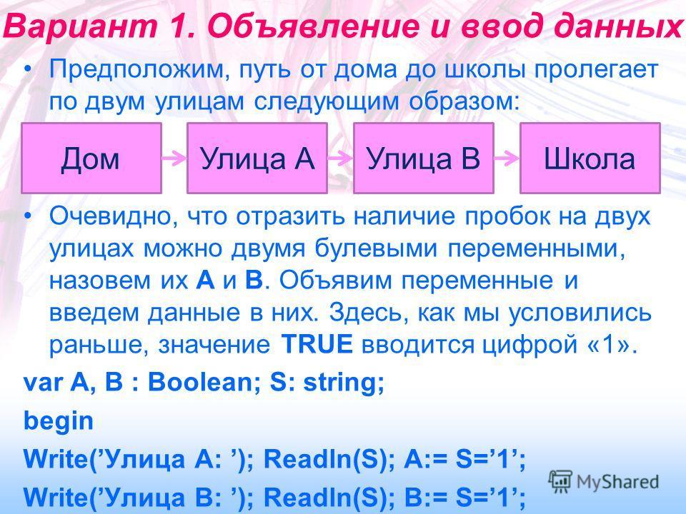 Вариант 1. Объявление и ввод данных Предположим, путь от дома до школы пролегает по двум улицам следующим образом: Очевидно, что отразить наличие пробок на двух улицах можно двумя булевыми переменными, назовем их A и B. Объявим переменные и введем да