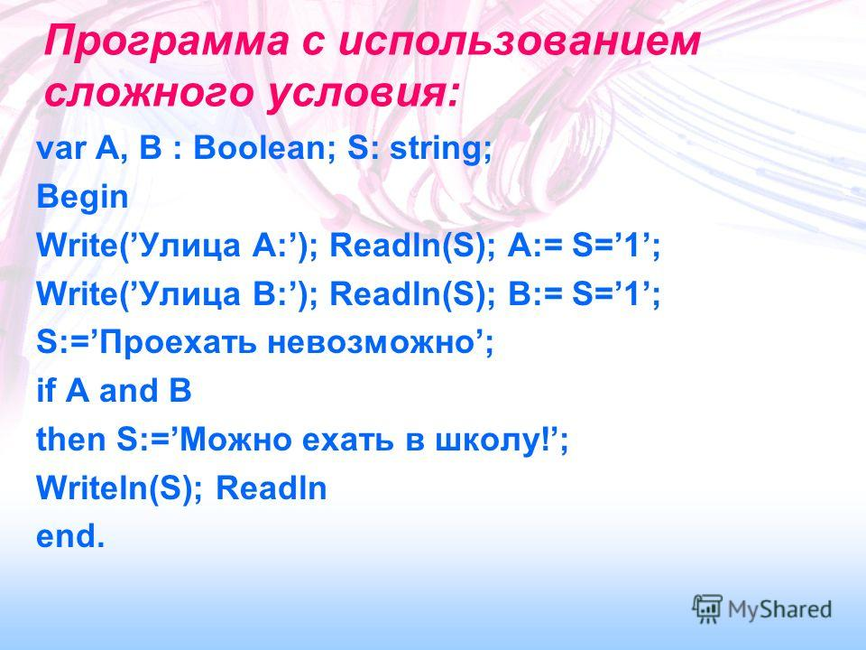 Программа с использованием сложного условия: var A, B : Boolean; S: string; Begin Write(Улица A:); Readln(S); A:= S=1; Write(Улица B:); Readln(S); B:= S=1; S:=Проехать невозможно; if A and B then S:=Можно ехать в школу!; Writeln(S); Readln end.