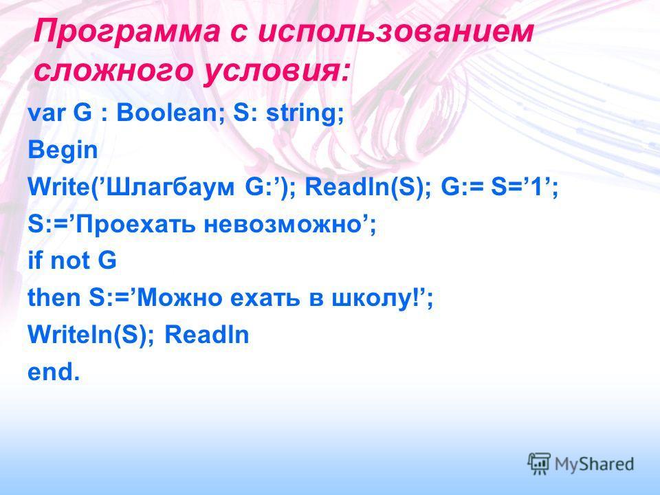 Программа с использованием сложного условия: var G : Boolean; S: string; Begin Write(Шлагбаум G:); Readln(S); G:= S=1; S:=Проехать невозможно; if not G then S:=Можно ехать в школу!; Writeln(S); Readln end.