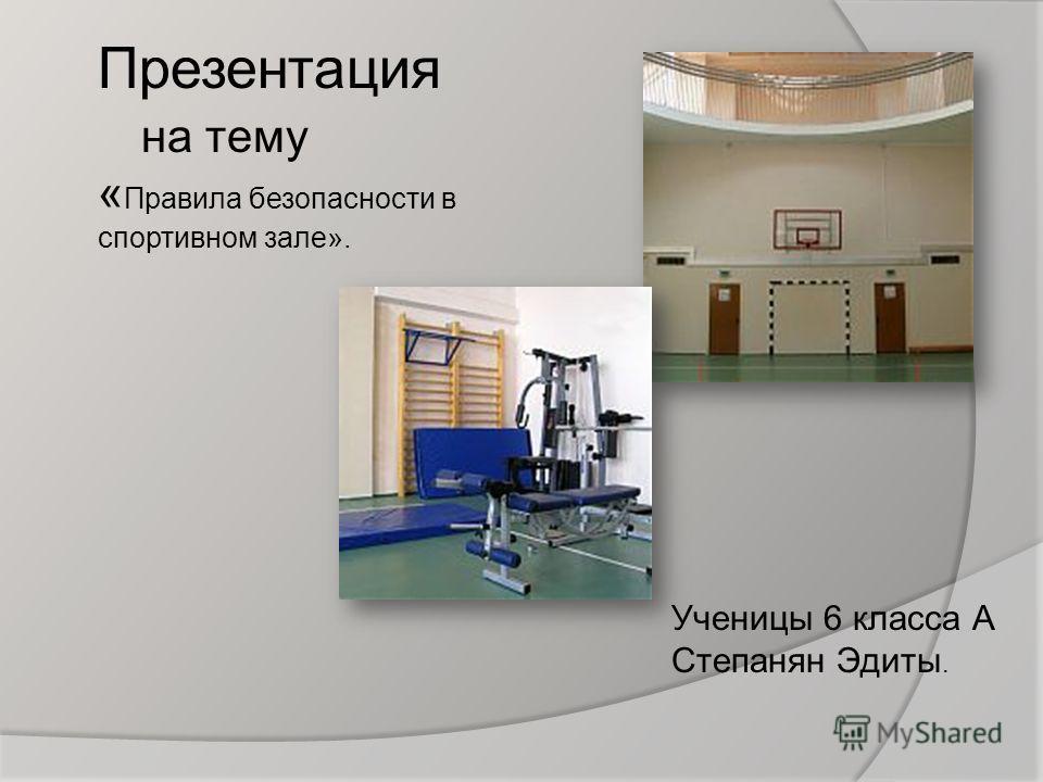 Презентация на тему « Правила безопасности в спортивном зале». Ученицы 6 класса А Степанян Эдиты.