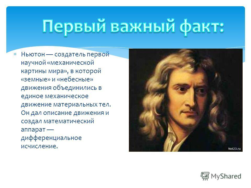 Ньютон создатель первой научной «механической картины мира», в которой «земные» и «небесные» движения объединились в единое механическое движение материальных тел. Он дал описание движения и создал математический аппарат дифференциальное исчисление.