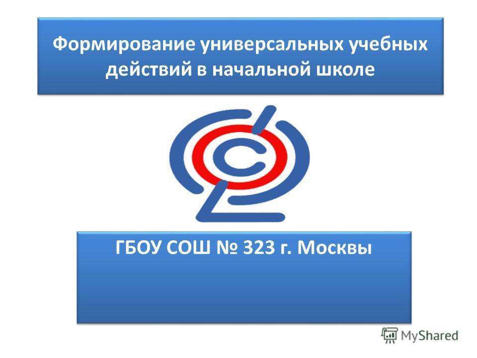 Формирование универсальных учебных действий в начальной школе ГБОУ СОШ 323 г. Москвы