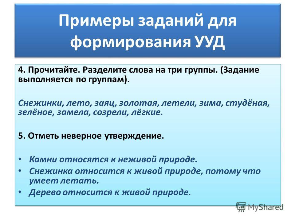 Примеры заданий для формирования УУД 4. Прочитайте. Разделите слова на три группы. (Задание выполняется по группам). Снежинки, лето, заяц, золотая, летели, зима, студёная, зелёное, замела, созрели, лёгкие. 5. Отметь неверное утверждение. Камни относя