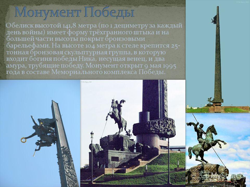 Обелиск высотой 141,8 метра (по 1 дециметру за каждый день войны) имеет форму трёхгранного штыка и на большей части высоты покрыт бронзовыми барельефами. На высоте 104 метра к стеле крепится 25- тонная бронзовая скульптурная группа, в которую входит