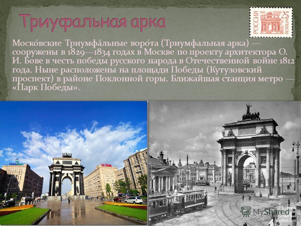 Моско́вские Триумфа́льные воро́та (Триумфальная арка) сооружены в 18291834 годах в Москве по проекту архитектора О. И. Бове в честь победы русского народа в Отечественной войне 1812 года. Ныне расположены на площади Победы (Кутузовский проспект) в ра