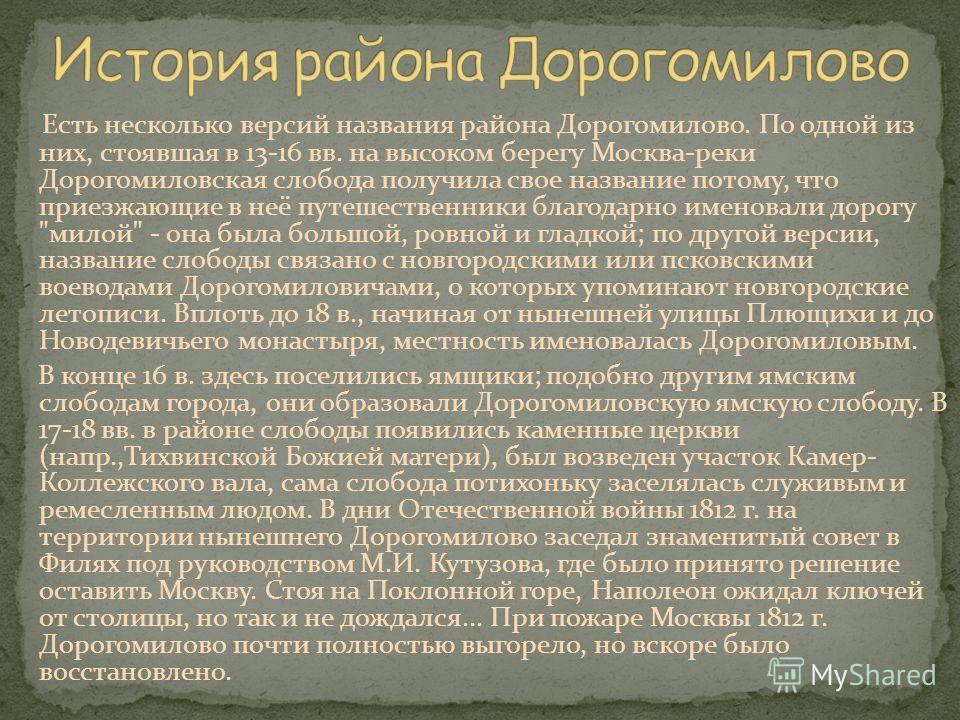 Есть несколько версий названия района Дорогомилово. По одной из них, стоявшая в 13-16 вв. на высоком берегу Москва-реки Дорогомиловская слобода получила свое название потому, что приезжающие в неё путешественники благодарно именовали дорогу