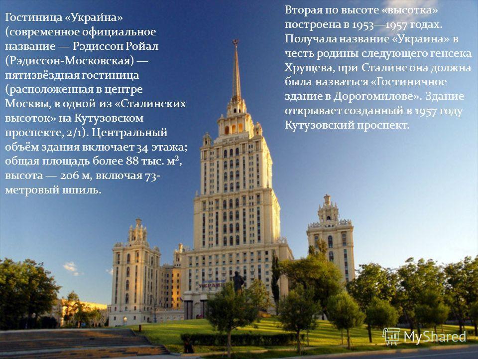 Гостиница «Украи́на» (современное официальное название Рэдиссон Ройал (Рэдиссон-Московская) пятизвёздная гостиница (расположенная в центре Москвы, в одной из «Сталинских высоток» на Кутузовском проспекте, 2/1). Центральный объём здания включает 34 эт