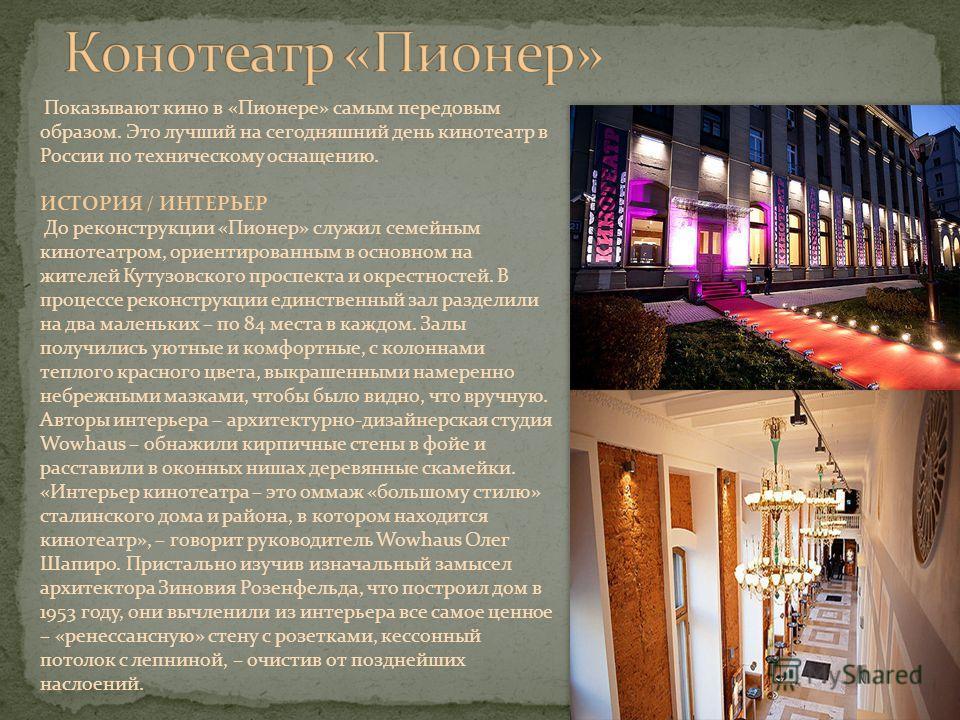 Показывают кино в «Пионере» самым передовым образом. Это лучший на сегодняшний день кинотеатр в России по техническому оснащению. ИСТОРИЯ / ИНТЕРЬЕР До реконструкции «Пионер» служил семейным кинотеатром, ориентированным в основном на жителей Кутузовс