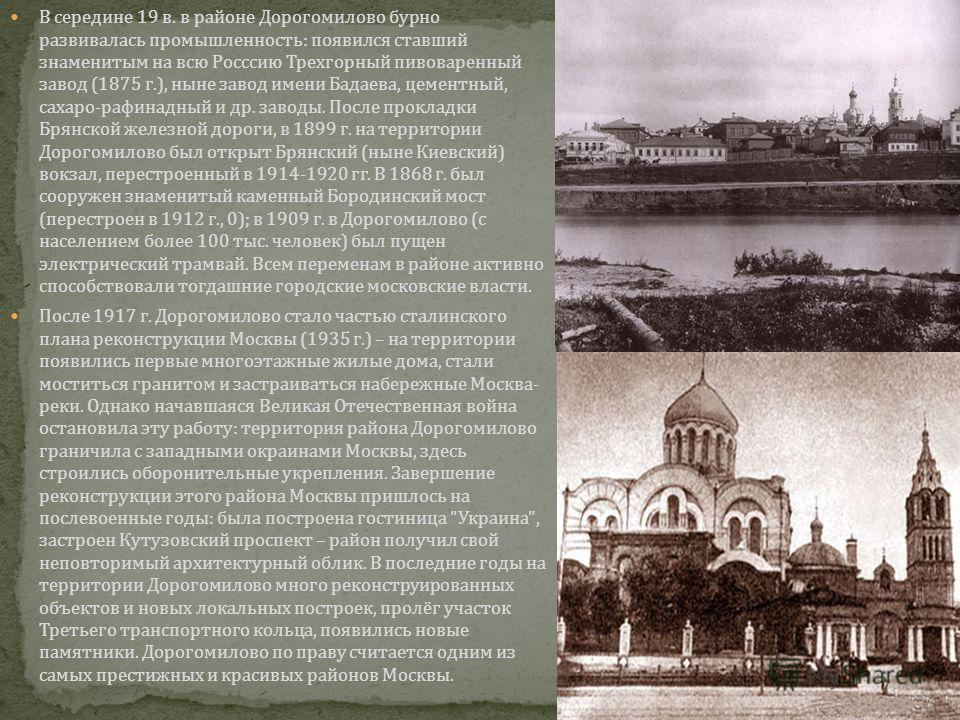 В середине 19 в. в районе Дорогомилово бурно развивалась промышленность: появился ставший знаменитым на всю Росссию Трехгорный пивоваренный завод (1875 г.), ныне завод имени Бадаева, цементный, сахаро-рафинадный и др. заводы. После прокладки Брянской